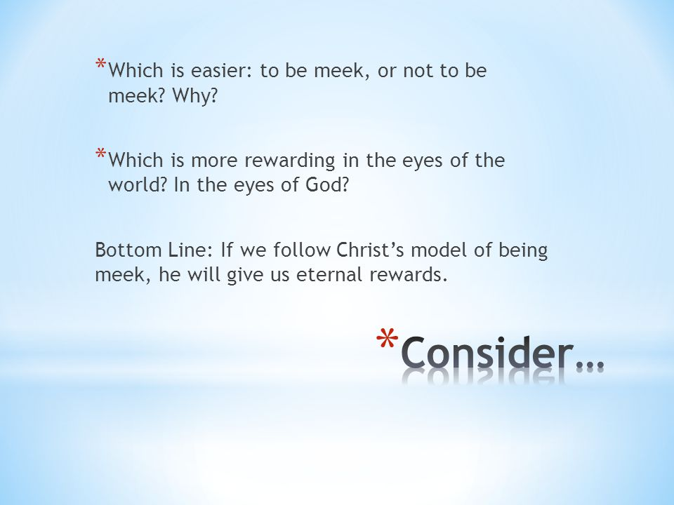 * Which is easier: to be meek, or not to be meek? Why? * Which is more rewarding in the eyes of the world? In the eyes of God? Bottom Line: If we foll