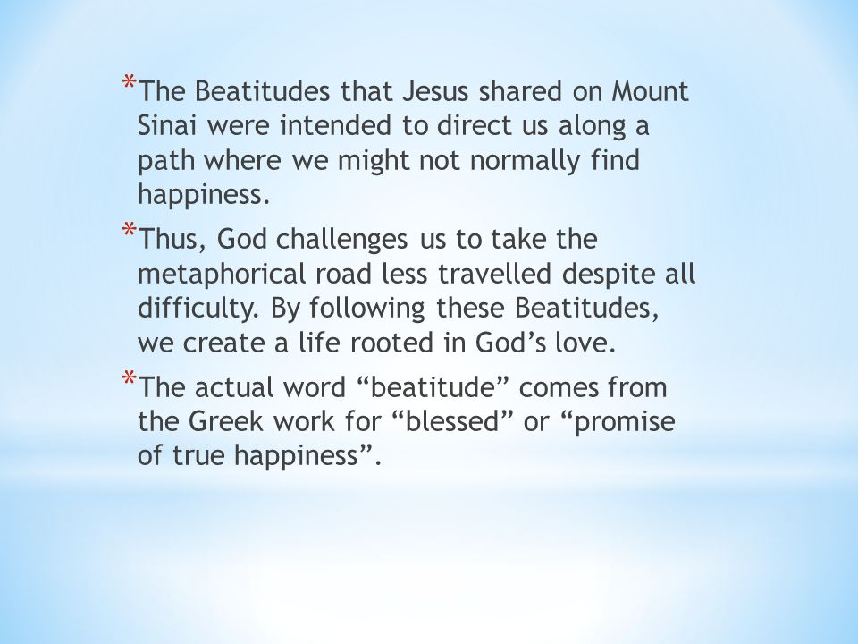 * The Beatitudes that Jesus shared on Mount Sinai were intended to direct us along a path where we might not normally find happiness. * Thus, God chal