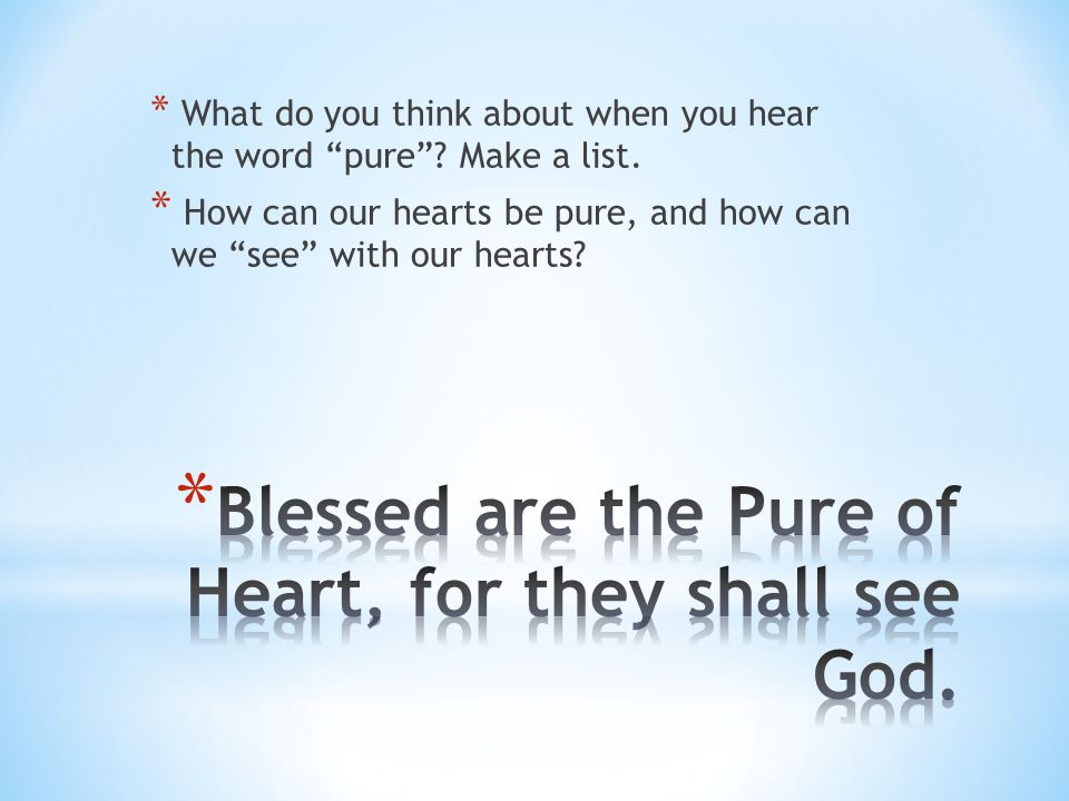 """* What do you think about when you hear the word """"pure""""? Make a list. * How can our hearts be pure, and how can we """"see"""" with our hearts?"""