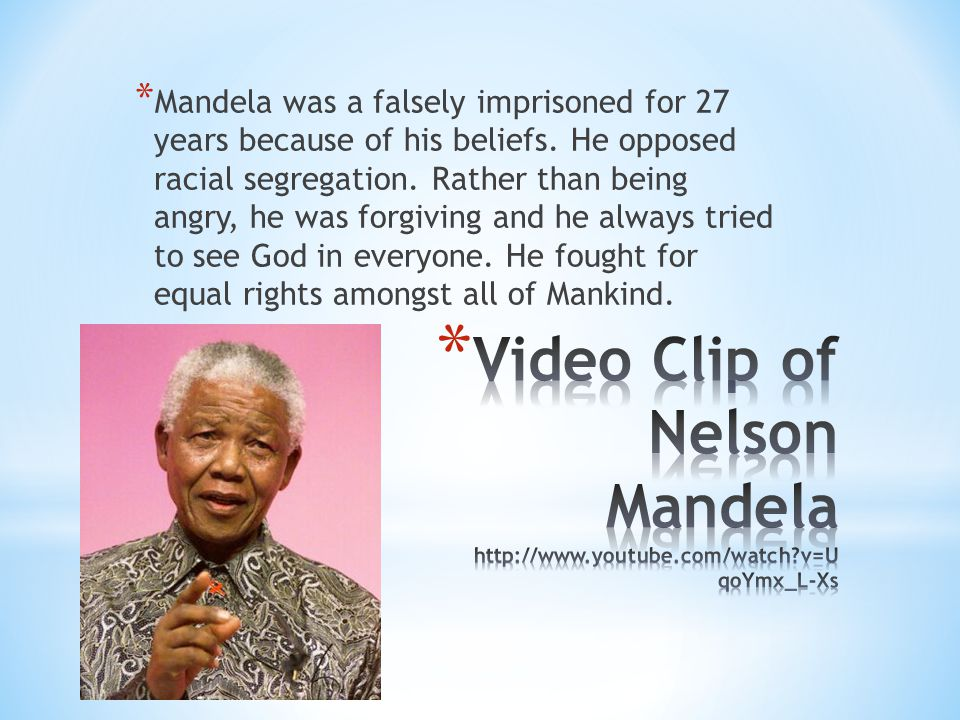 * Mandela was a falsely imprisoned for 27 years because of his beliefs. He opposed racial segregation. Rather than being angry, he was forgiving and h