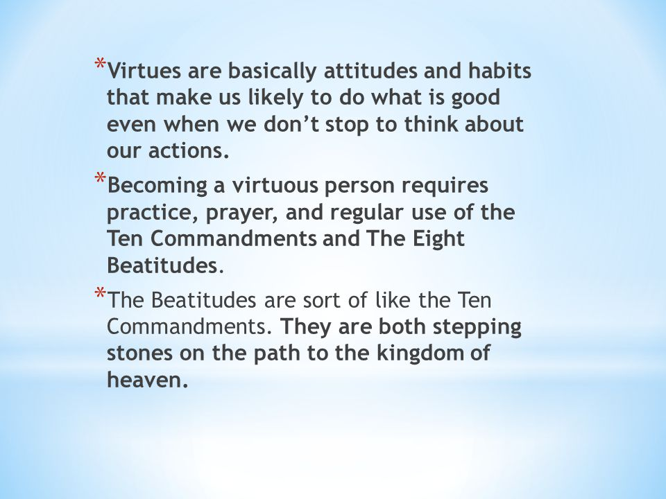 * Virtues are basically attitudes and habits that make us likely to do what is good even when we don't stop to think about our actions. * Becoming a v