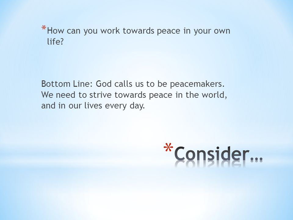 * How can you work towards peace in your own life? Bottom Line: God calls us to be peacemakers. We need to strive towards peace in the world, and in o