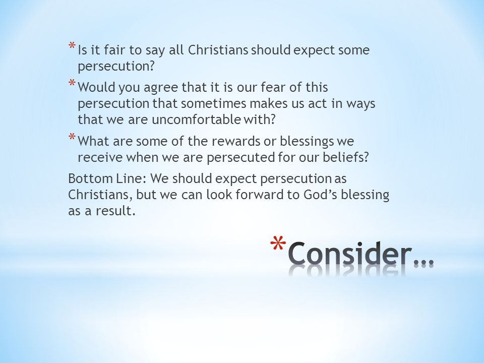 * Is it fair to say all Christians should expect some persecution? * Would you agree that it is our fear of this persecution that sometimes makes us a