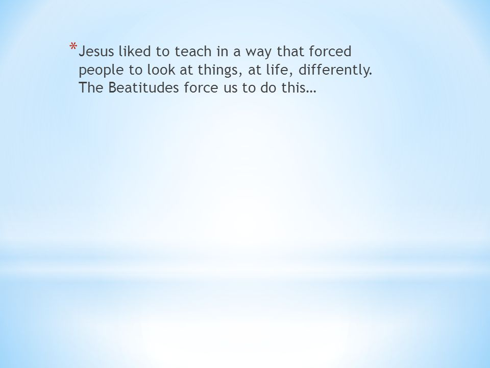 * Jesus liked to teach in a way that forced people to look at things, at life, differently. The Beatitudes force us to do this…