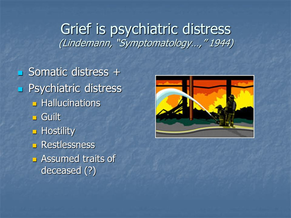 Grief is psychiatric distress (Lindemann, Symptomatology…, 1944) Somatic distress + Somatic distress + Psychiatric distress Psychiatric distress Hallucinations Hallucinations Guilt Guilt Hostility Hostility Restlessness Restlessness Assumed traits of deceased ( ) Assumed traits of deceased ( )