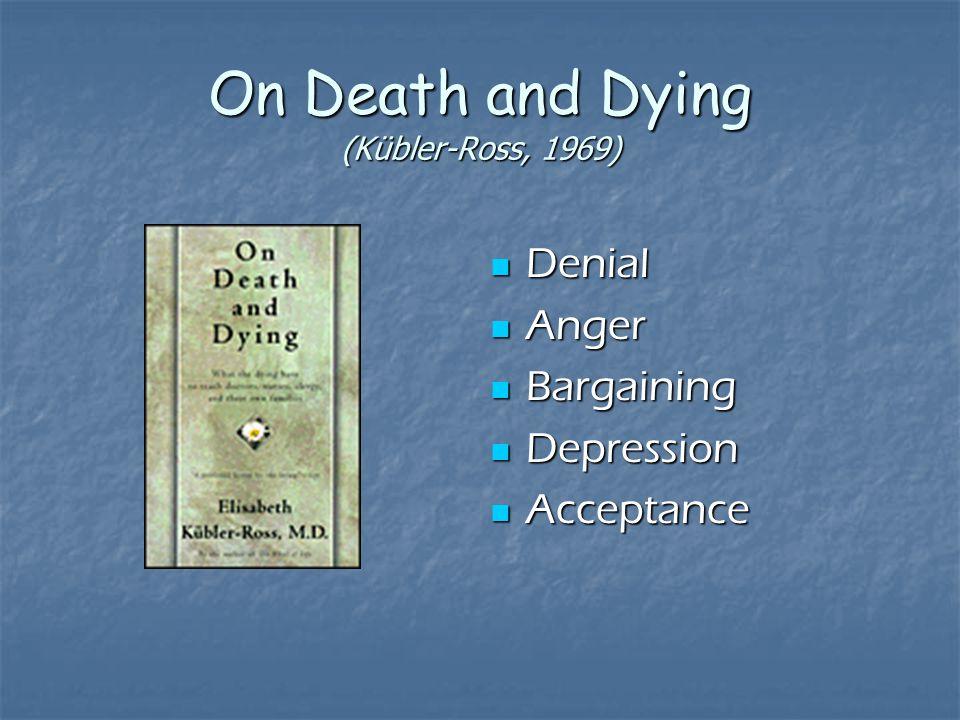 On Death and Dying (Kübler-Ross, 1969) Denial Denial Anger Anger Bargaining Bargaining Depression Depression Acceptance Acceptance
