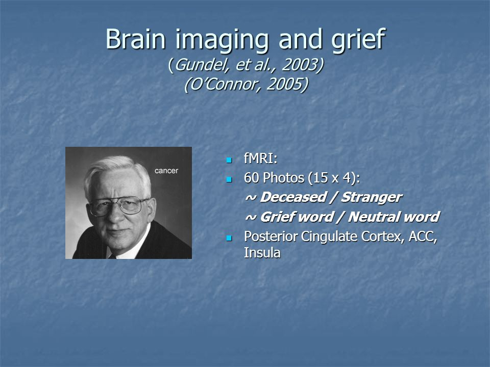 Brain imaging and grief (Gundel, et al., 2003) (O'Connor, 2005) fMRI: fMRI: 60 Photos (15 x 4): 60 Photos (15 x 4): ~ Deceased / Stranger ~ Grief word / Neutral word Posterior Cingulate Cortex, ACC, Insula Posterior Cingulate Cortex, ACC, Insula