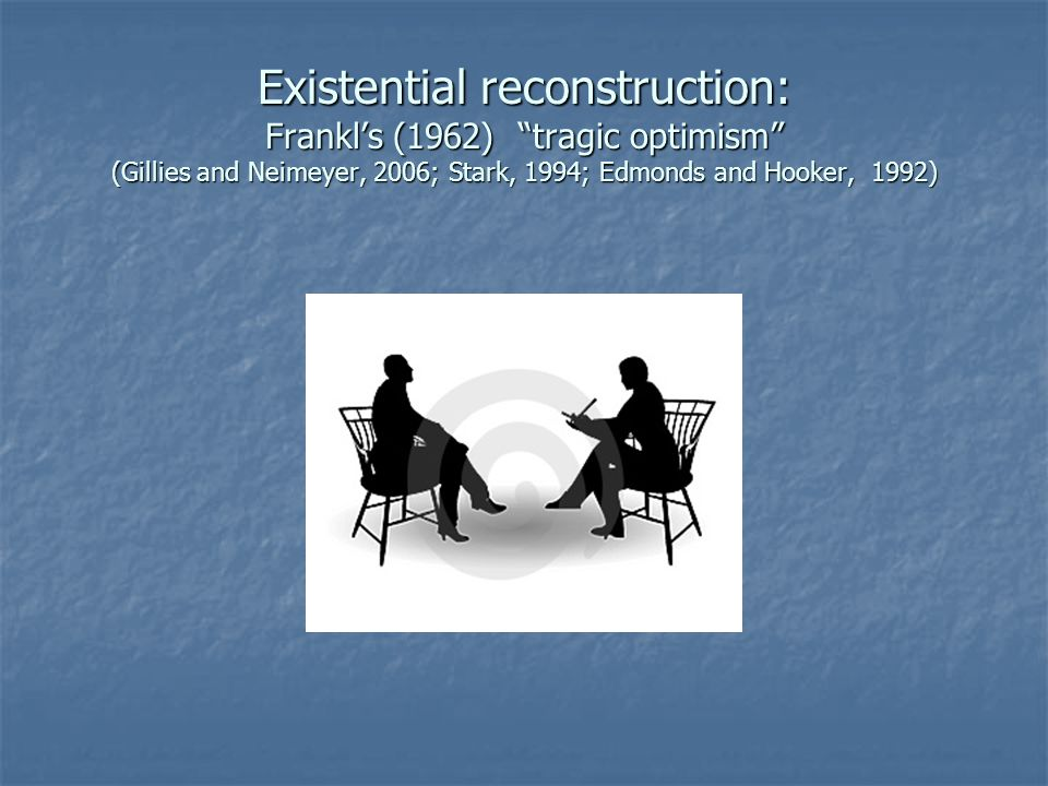 "Existential reconstruction: Frankl's (1962) ""tragic optimism"" (Gillies and Neimeyer, 2006; Stark, 1994; Edmonds and Hooker, 1992)"