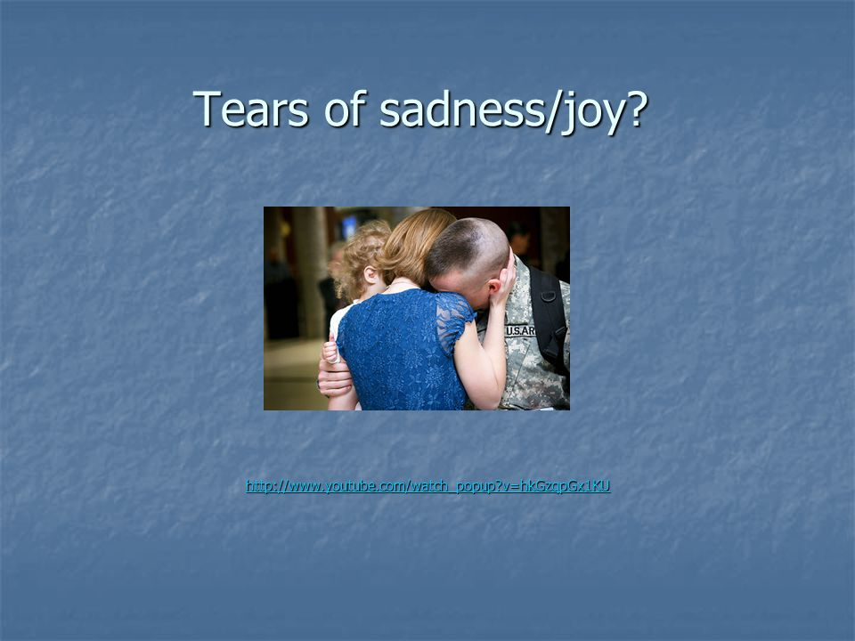 Tears of sadness/joy http://www.youtube.com/watch_popup v=hkGzqpGx1KU
