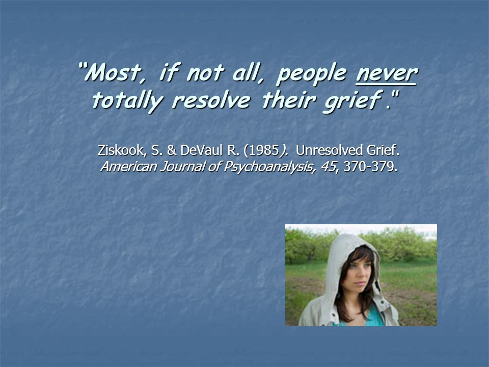 """Most, if not all, people never totally resolve their grief."" Ziskook, S. & DeVaul R. (1985). Unresolved Grief. American Journal of Psychoanalysis, 45"