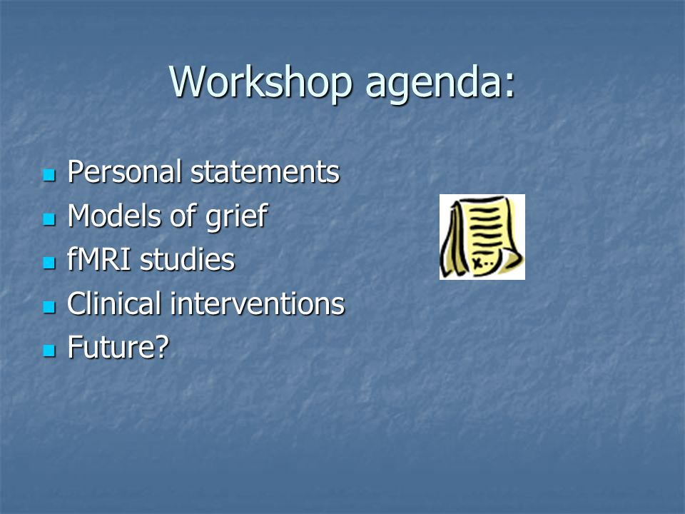 Workshop agenda: Personal statements Personal statements Models of grief Models of grief fMRI studies fMRI studies Clinical interventions Clinical interventions Future.