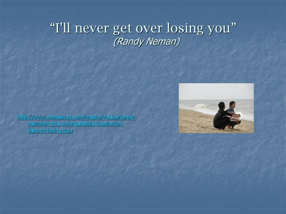 I'll never get over losing you (Randy Neman) http://www.nonesuch.com/media/videos/randy- newman-the-unforgettable-inspiration- behind-losing-you http://www.nonesuch.com/media/videos/randy- newman-the-unforgettable-inspiration- behind-losing-you