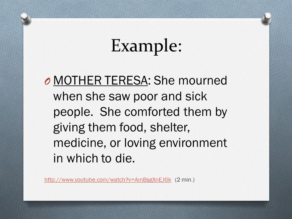 Example: O MOTHER TERESA: She mourned when she saw poor and sick people. She comforted them by giving them food, shelter, medicine, or loving environm