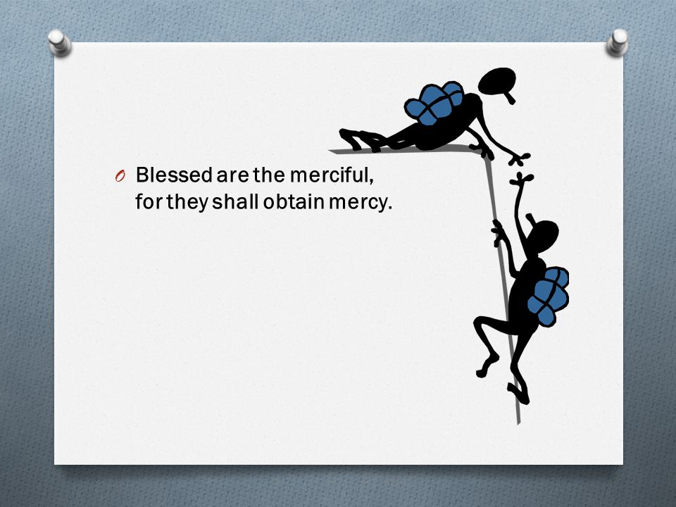 O Blessed are the merciful, for they shall obtain mercy.