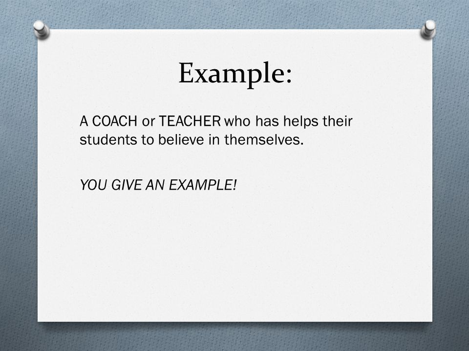 Example: A COACH or TEACHER who has helps their students to believe in themselves. YOU GIVE AN EXAMPLE!