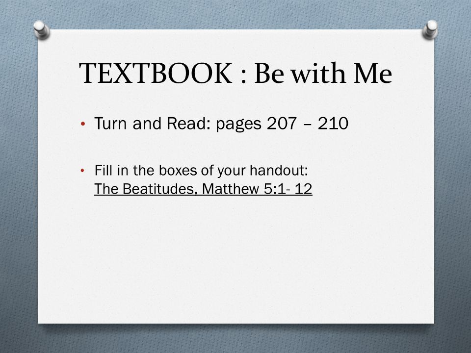 TEXTBOOK : Be with Me Turn and Read: pages 207 – 210 Fill in the boxes of your handout: The Beatitudes, Matthew 5:1- 12