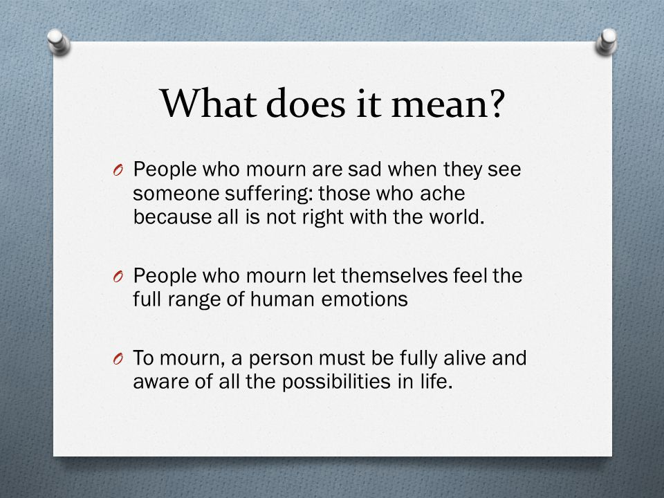 What does it mean? O People who mourn are sad when they see someone suffering: those who ache because all is not right with the world. O People who mo