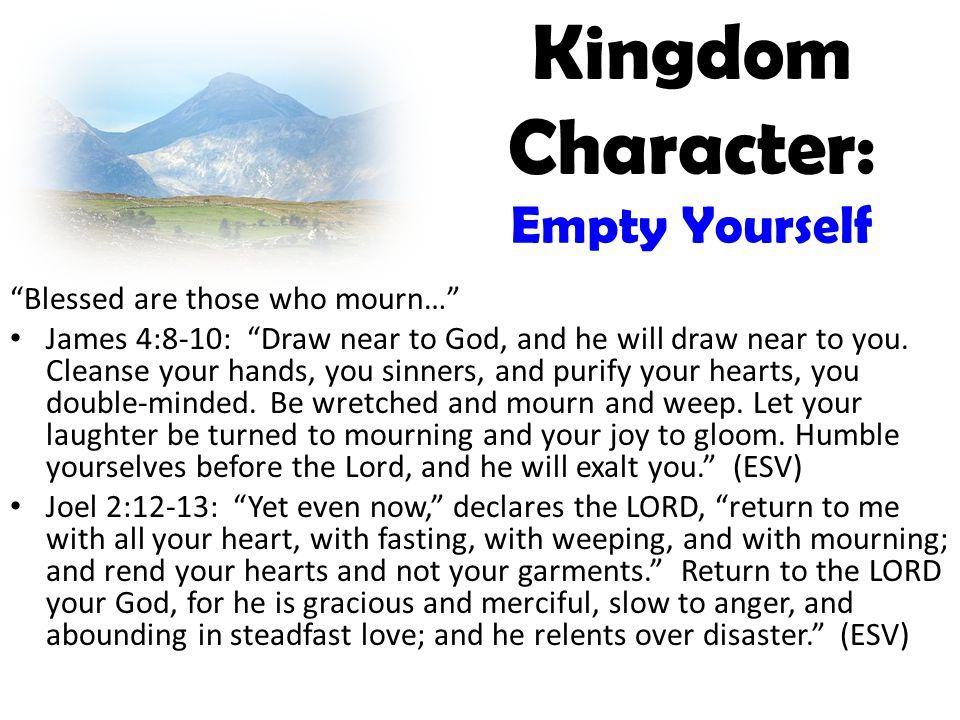 Kingdom Character: Empty Yourself Blessed are those who mourn… James 4:8-10: Draw near to God, and he will draw near to you.