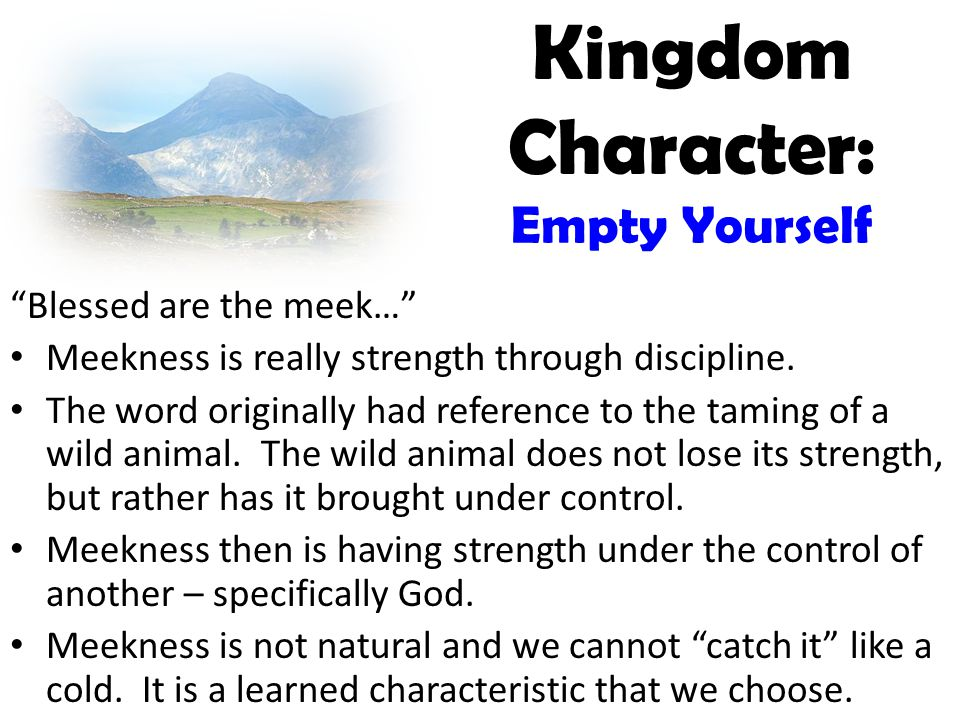 Kingdom Character: Empty Yourself Blessed are the meek… Meekness is really strength through discipline.