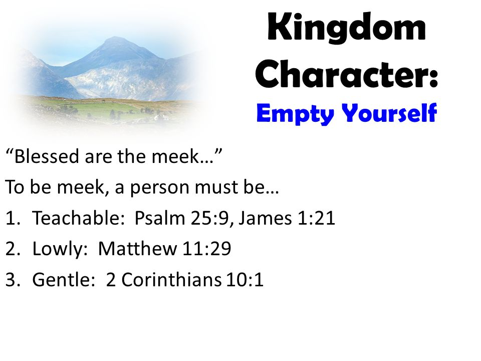 Kingdom Character: Empty Yourself Blessed are the meek… To be meek, a person must be… 1.Teachable: Psalm 25:9, James 1:21 2.Lowly: Matthew 11:29 3.Gentle: 2 Corinthians 10:1
