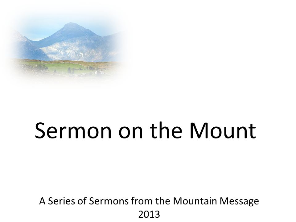 Sermon on the Mount A Series of Sermons from the Mountain Message 2013