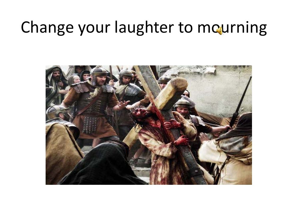 Change your laughter to mourning