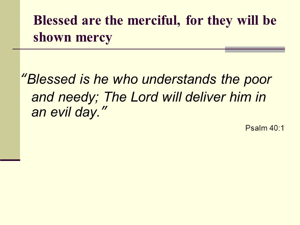 Blessed are the merciful, for they will be shown mercy Blessed is he who understands the poor and needy; The Lord will deliver him in an evil day. Psalm 40:1