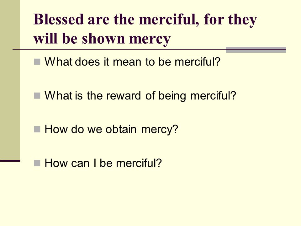 Blessed are the merciful, for they will be shown mercy What does it mean to be merciful.