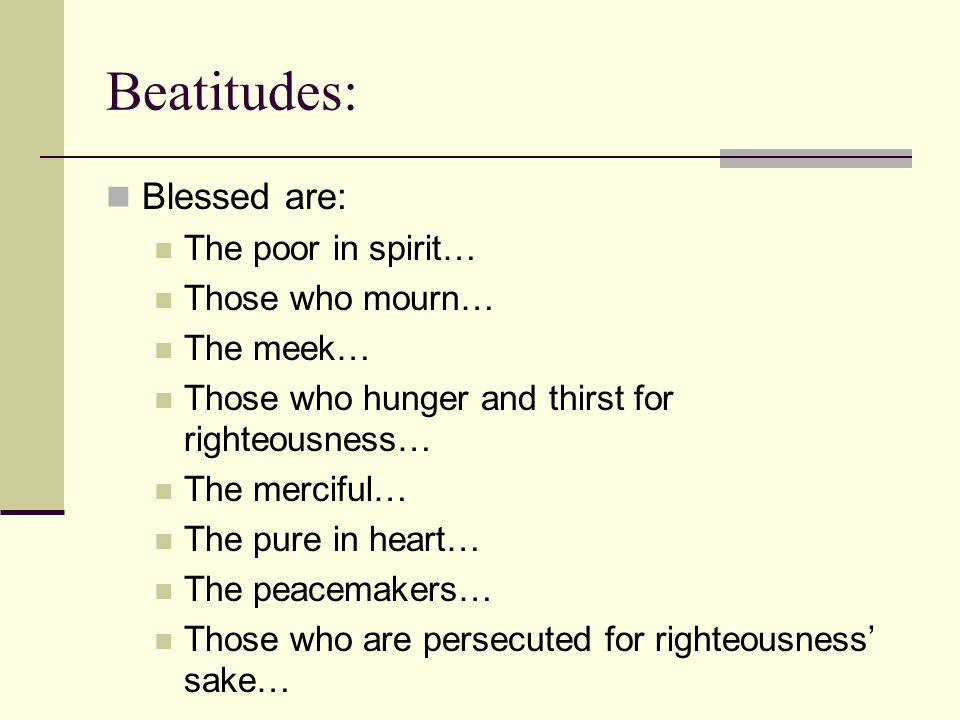 Beatitudes: Blessed are: The poor in spirit… Those who mourn… The meek… Those who hunger and thirst for righteousness… The merciful… The pure in heart… The peacemakers… Those who are persecuted for righteousness' sake…