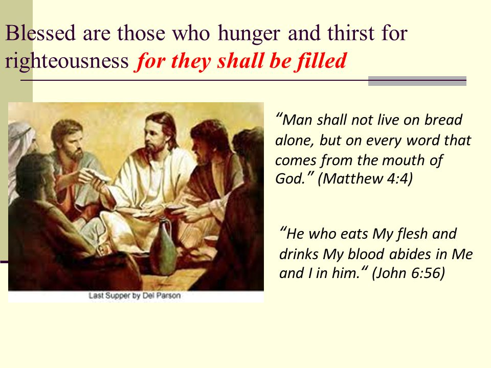 Blessed are those who hunger and thirst for righteousness for they shall be filled Man shall not live on bread alone, but on every word that comes from the mouth of God. (Matthew 4:4) He who eats My flesh and drinks My blood abides in Me and I in him. (John 6:56)