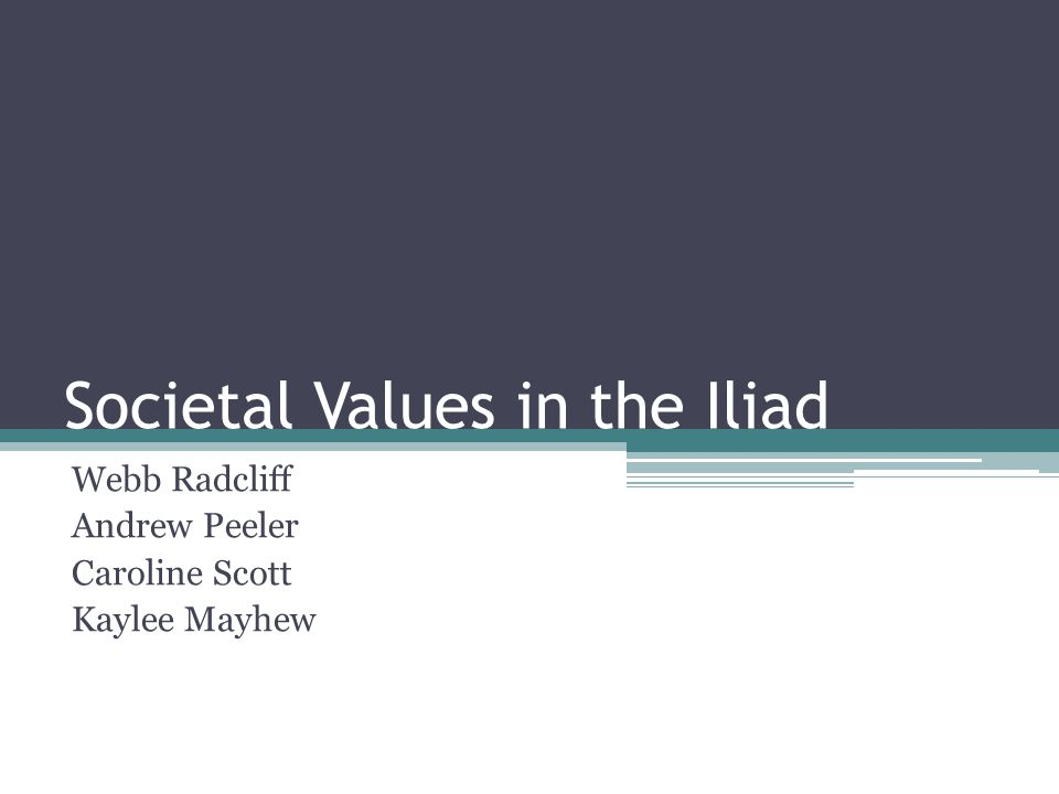 Societal Values in the Iliad Webb Radcliff Andrew Peeler Caroline Scott Kaylee Mayhew