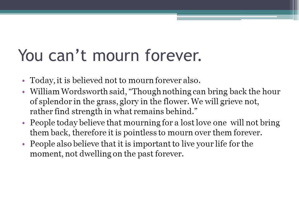 You can't mourn forever. Today, it is believed not to mourn forever also.