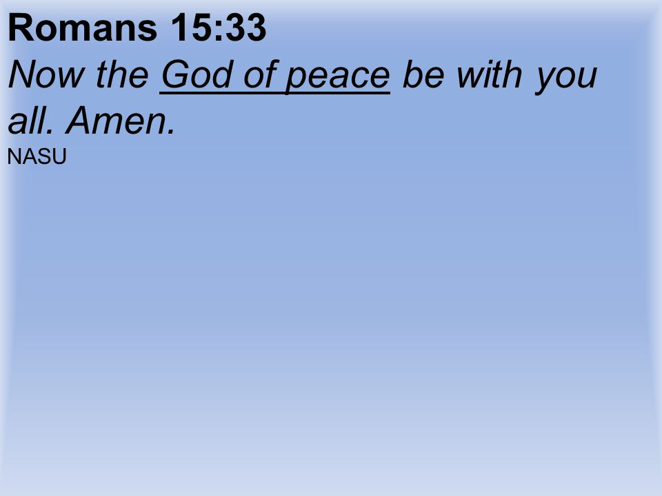 Romans 15:33 Now the God of peace be with you all. Amen. NASU