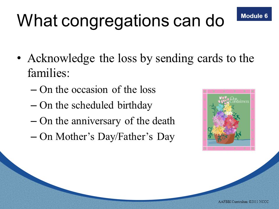 Module 6 AAFBBI Curriculum ©2011 NCCC What congregations can do Discuss with Pastor/Clergy ways to include a special prayer on Mothers' and Fathers' Days or other holidays to acknowledge bereaved mothers/fathers and families who have experienced these types of losses.