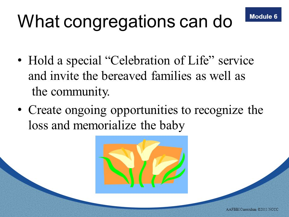 Module 6 AAFBBI Curriculum ©2011 NCCC What congregations can do Acknowledge the loss by sending cards to the families: – On the occasion of the loss –