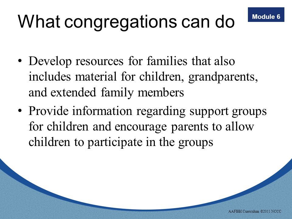Module 6 AAFBBI Curriculum ©2011 NCCC What congregations can do Learn about sibling grief, the special grief of grandparents, and other extended famil