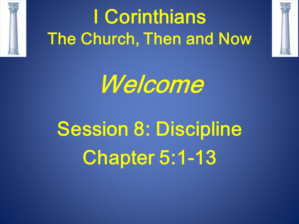 I Corinthians The Church, Then and Now Welcome Session 8: Discipline Chapter 5:1-13