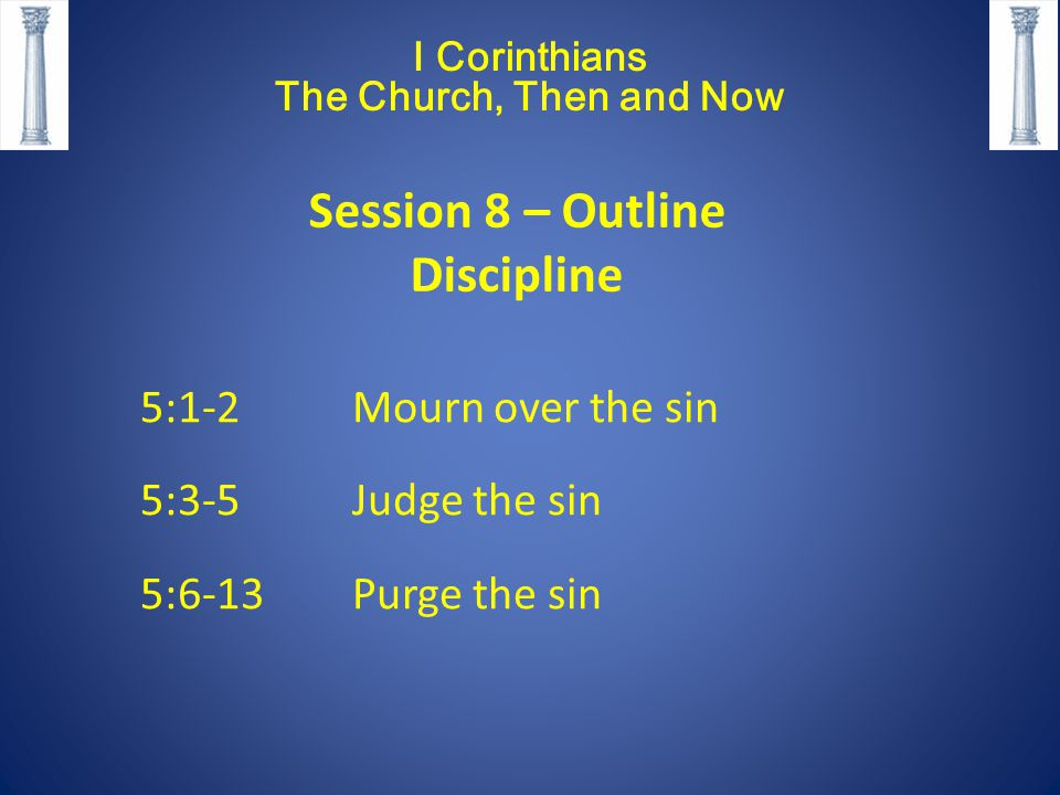 5:1-2 Mourn over the sin 5:3-5 Judge the sin 5:6-13Purge the sin I Corinthians The Church, Then and Now Session 8 – Outline Discipline