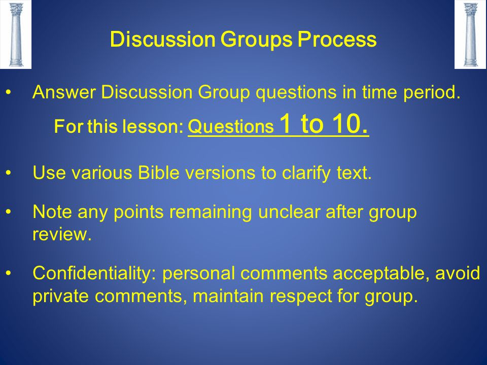 Discussion Groups Process Answer Discussion Group questions in time period. For this lesson: Questions 1 to 10. Use various Bible versions to clarify