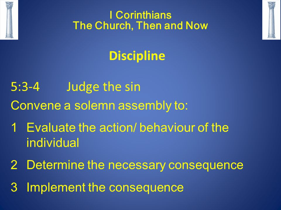 5:3-4 Judge the sin Convene a solemn assembly to: 1Evaluate the action/ behaviour of the individual 2Determine the necessary consequence 3Implement the consequence I Corinthians The Church, Then and Now Discipline