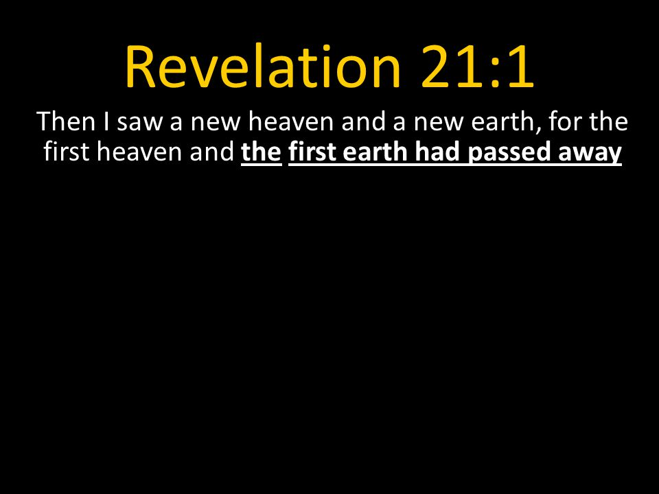 Revelation 21:1 Then I saw a new heaven and a new earth, for the first heaven and the first earth had passed away