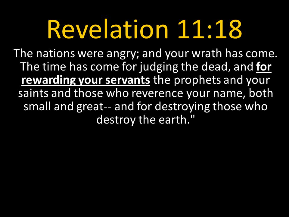 Revelation 11:18 The nations were angry; and your wrath has come. The time has come for judging the dead, and for rewarding your servants the prophets