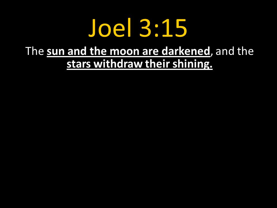 Joel 3:15 The sun and the moon are darkened, and the stars withdraw their shining.