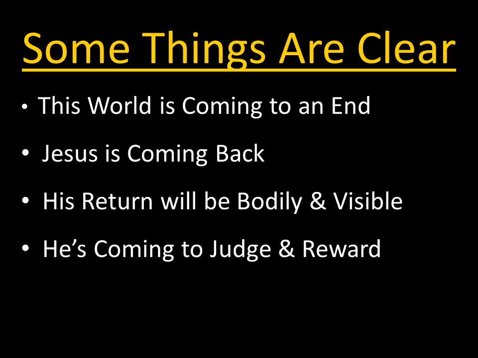 Some Things Are Clear This World is Coming to an End Jesus is Coming Back His Return will be Bodily & Visible He's Coming to Judge & Reward