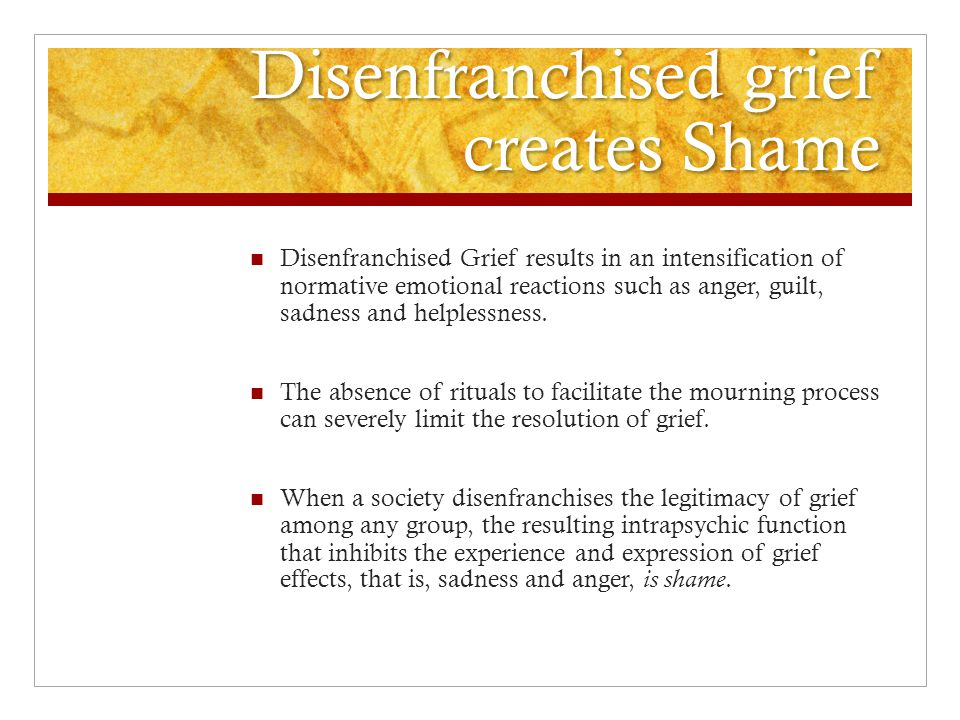 Disenfranchised grief creates Shame Disenfranchised Grief results in an intensification of normative emotional reactions such as anger, guilt, sadness and helplessness.