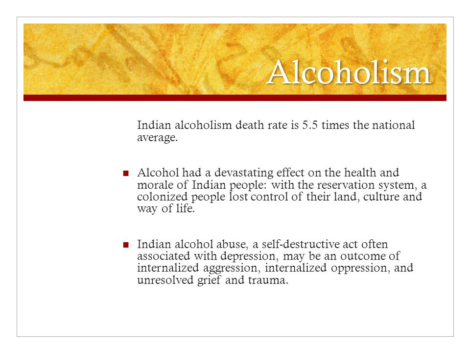 Alcoholism Indian alcoholism death rate is 5.5 times the national average.