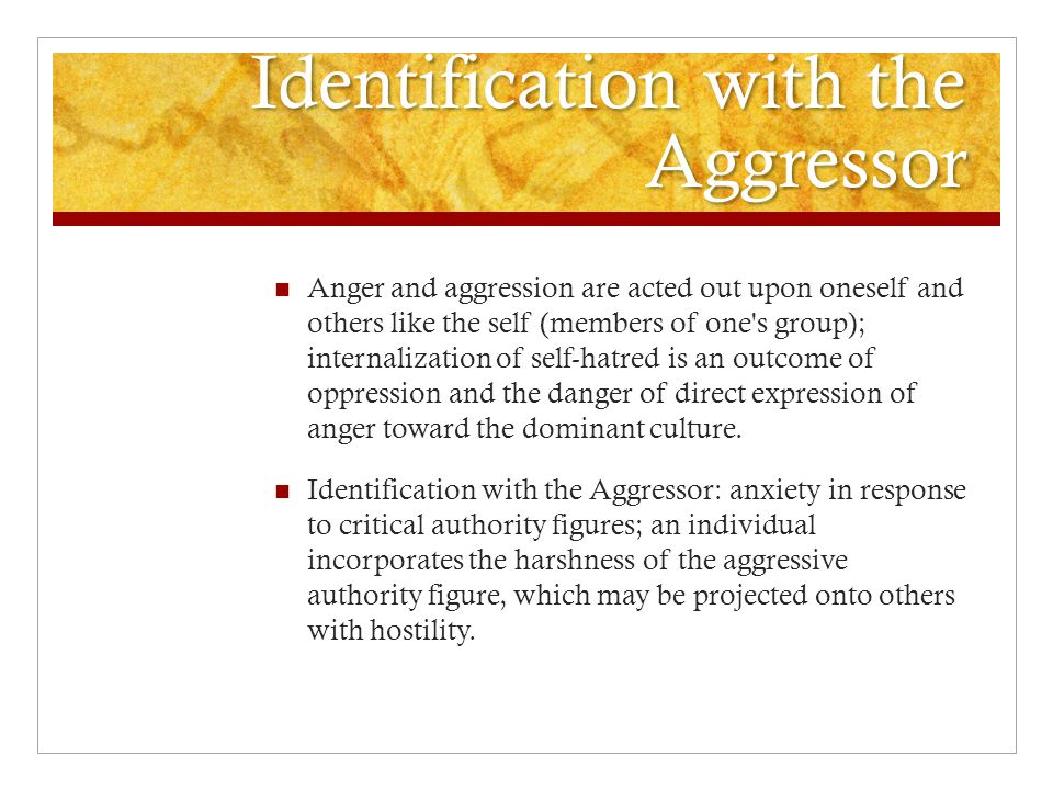 Identification with the Aggressor Anger and aggression are acted out upon oneself and others like the self (members of one s group); internalization of self-hatred is an outcome of oppression and the danger of direct expression of anger toward the dominant culture.