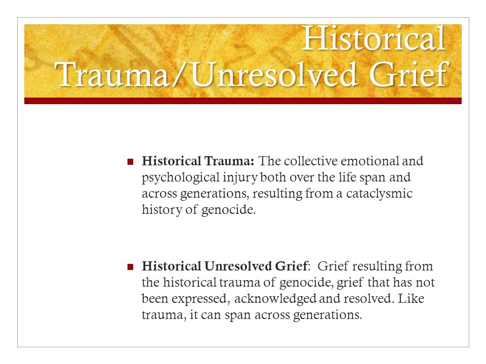 Historical Trauma/Unresolved Grief Historical Trauma: The collective emotional and psychological injury both over the life span and across generations, resulting from a cataclysmic history of genocide.
