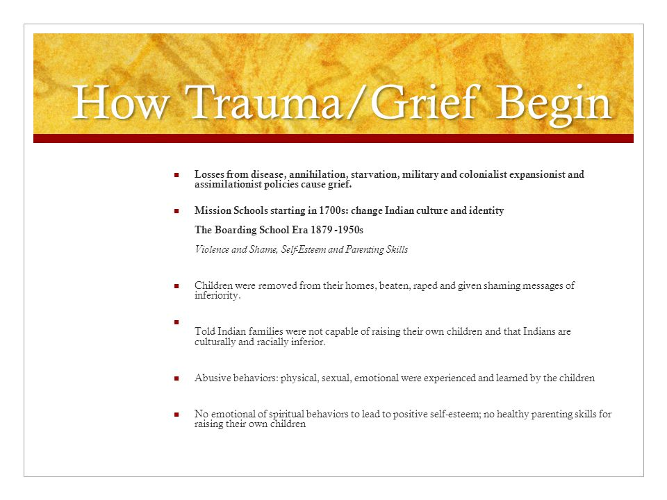 How Trauma/Grief Begin Losses from disease, annihilation, starvation, military and colonialist expansionist and assimilationist policies cause grief.