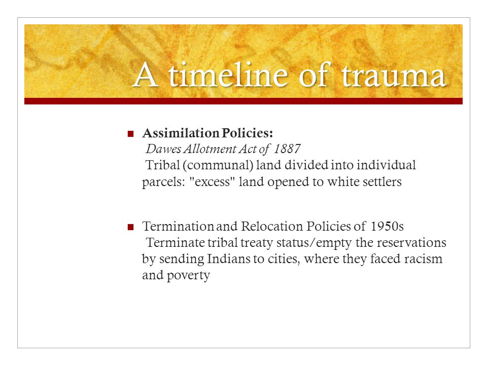 A timeline of trauma Assimilation Policies: Dawes Allotment Act of 1887 Tribal (communal) land divided into individual parcels: excess land opened to white settlers Termination and Relocation Policies of 1950s Terminate tribal treaty status/empty the reservations by sending Indians to cities, where they faced racism and poverty